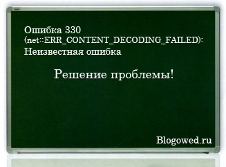 Ошибка 330 (net::ERR_CONTENT_DECODING_FAILED): Неизвестная ошибка